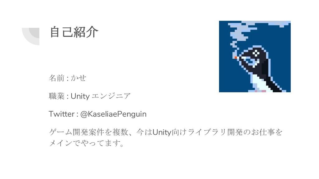 自己紹介 名前 : かせ 職業 : Unity エンジニア Twitter : @Kaseli...
