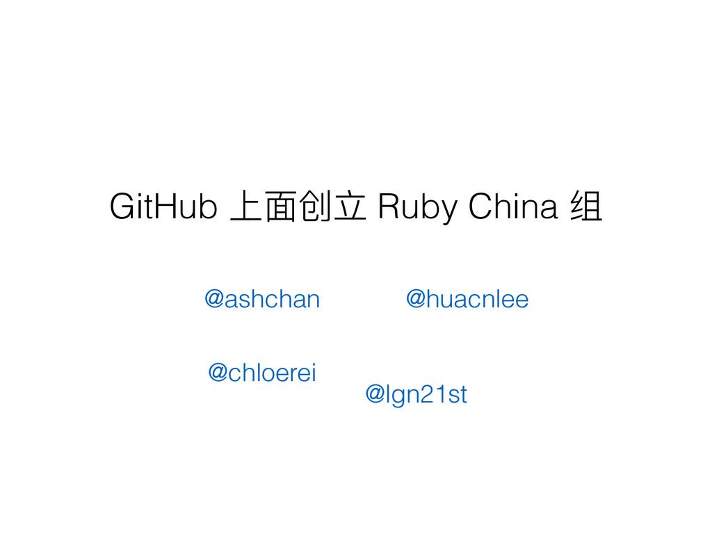 GitHub Ӥᶎڠᒈ Ruby China ᕟ @ashchan @lgn21st @chl...