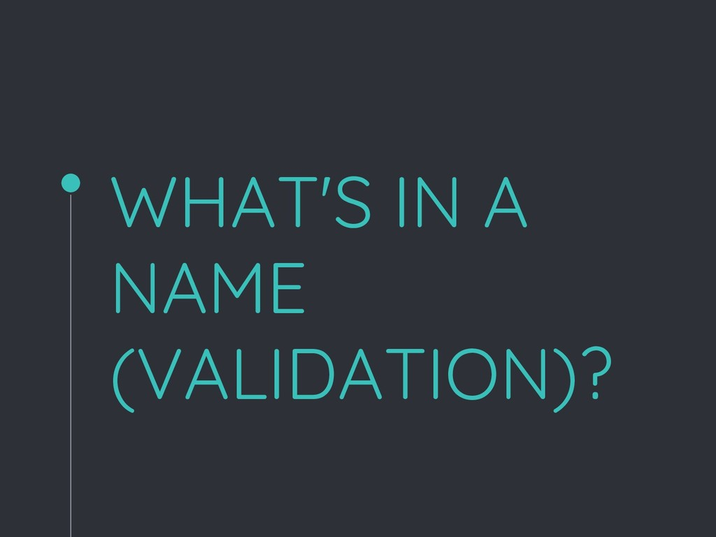WHAT'S IN A NAME (VALIDATION)?