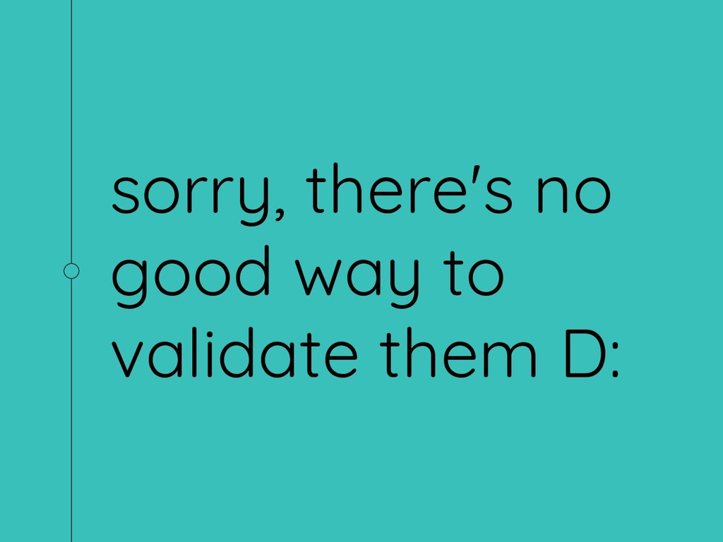 sorry, there's no good way to validate them D: