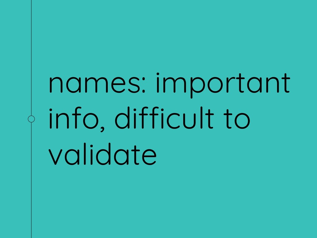 names: important info, difficult to validate