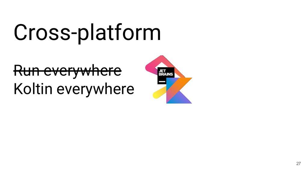 Cross-platform 27 Run everywhere Koltin everywh...