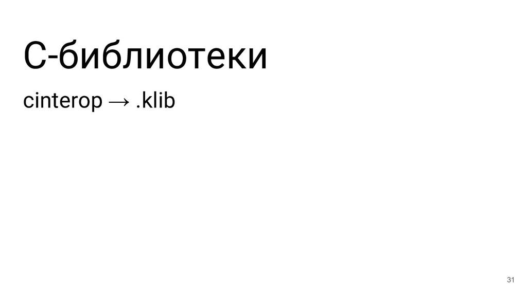 С-библиотеки cinterop → .klib 31