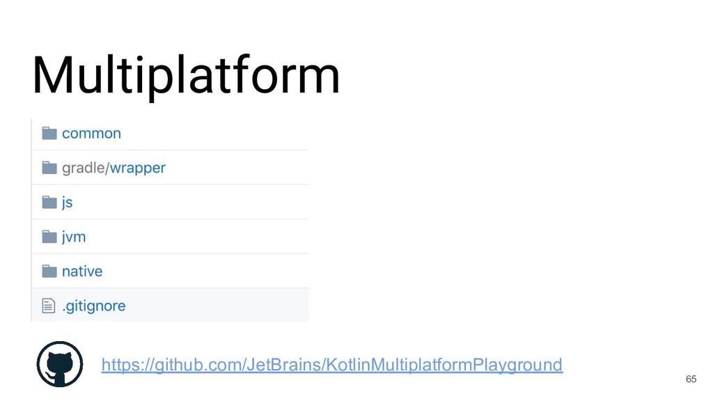 Multiplatform 65 https://github.com/JetBrains/K...