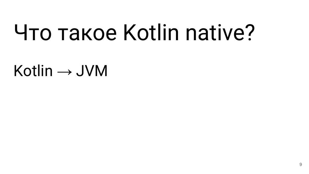 Что такое Kotlin native? Kotlin → JVM 9