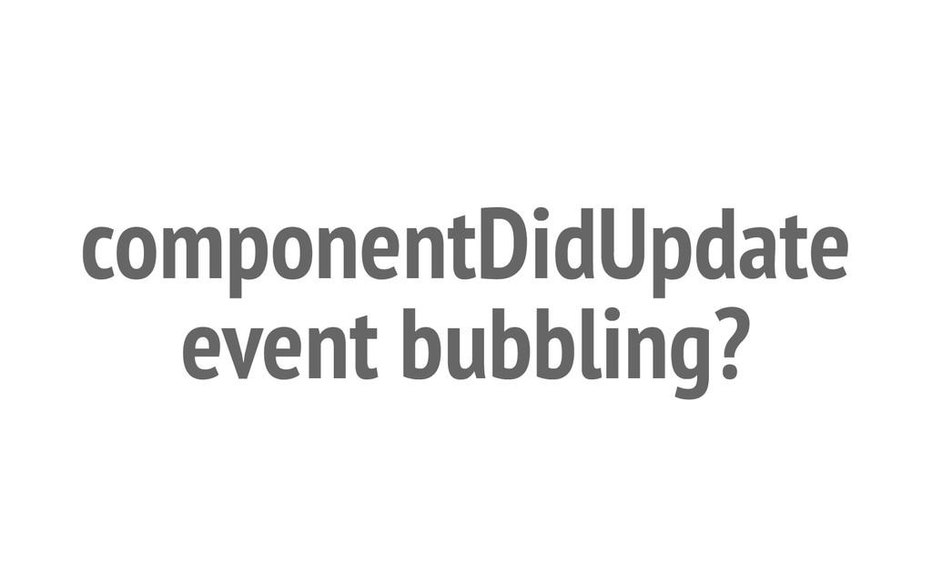 componentDidUpdate event bubbling?