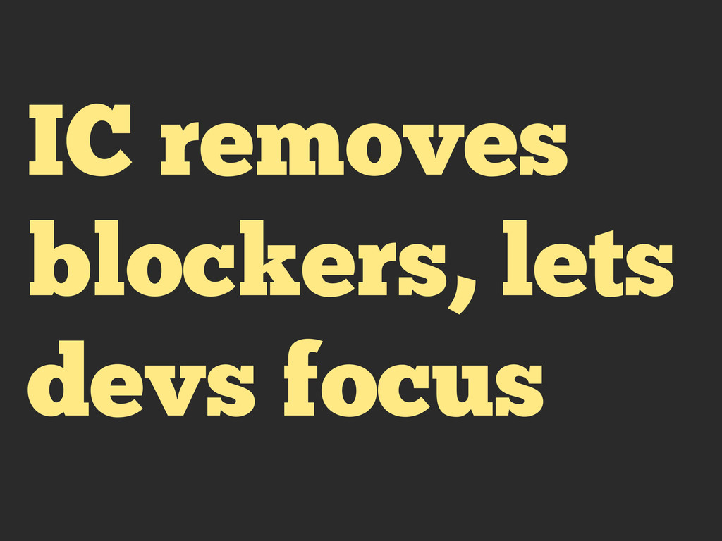 IC removes blockers, lets devs focus
