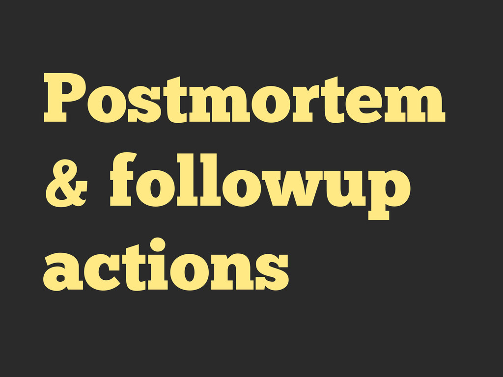 Postmortem & followup actions