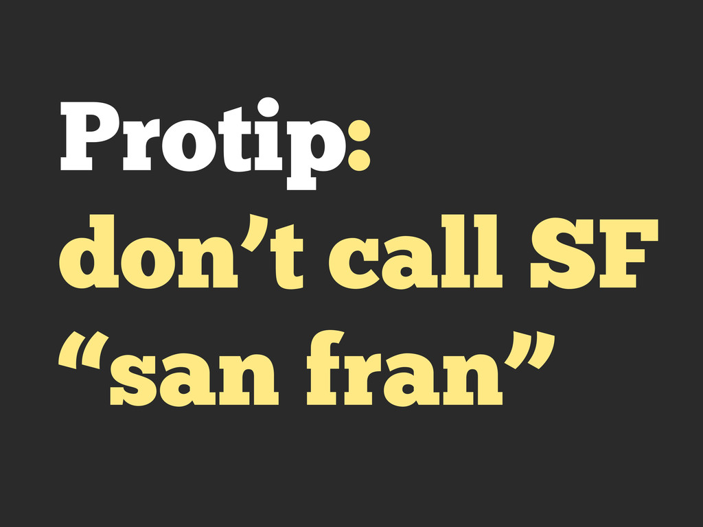 "Protip: don't call SF ""san fran"""