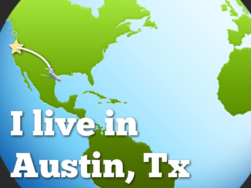 I live in Austin, Tx
