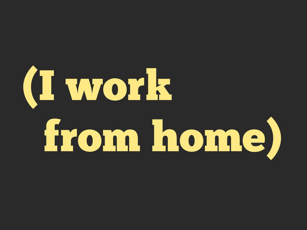 (I work from home)