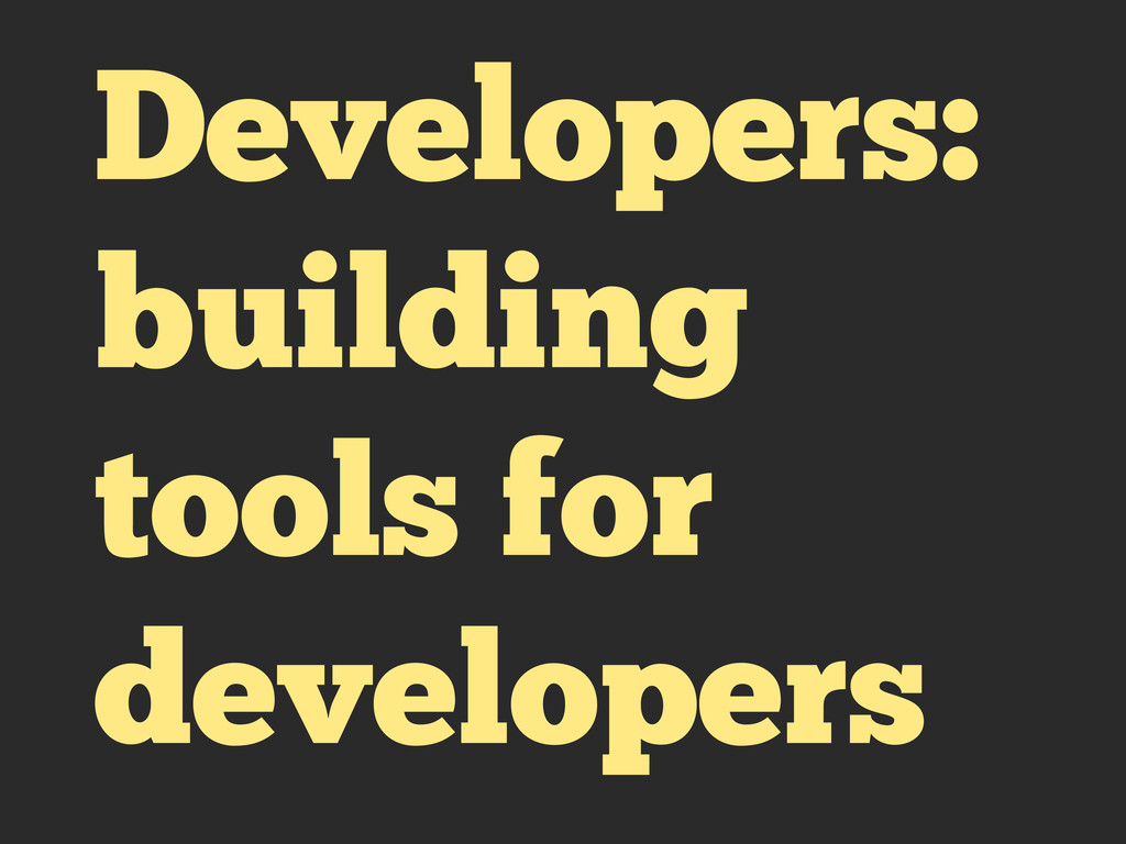 Developers: building tools for developers