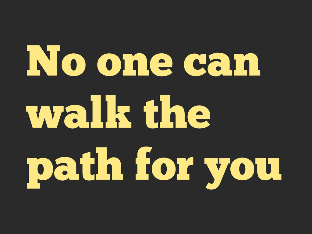 No one can walk the path for you