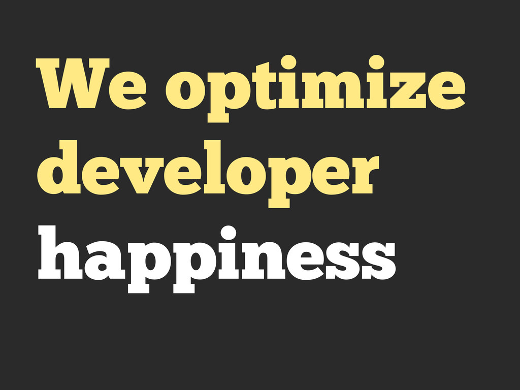 We optimize developer happiness