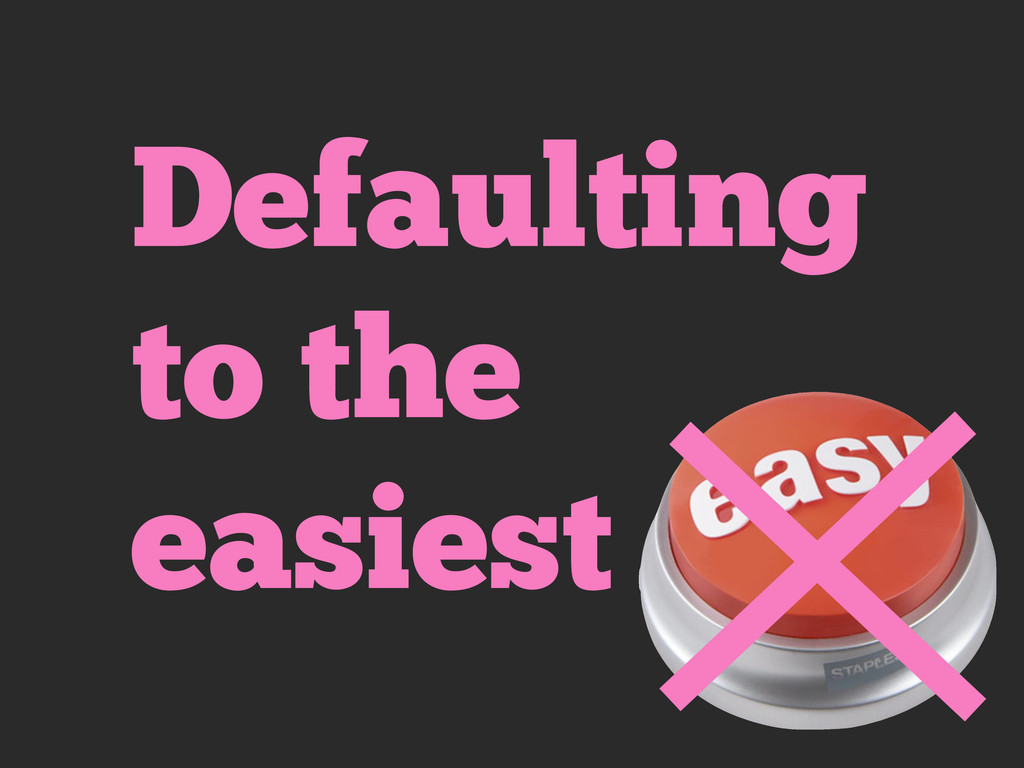 Defaulting to the easiest
