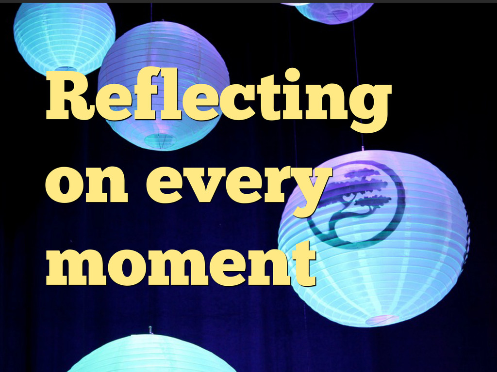 Reflecting on every moment