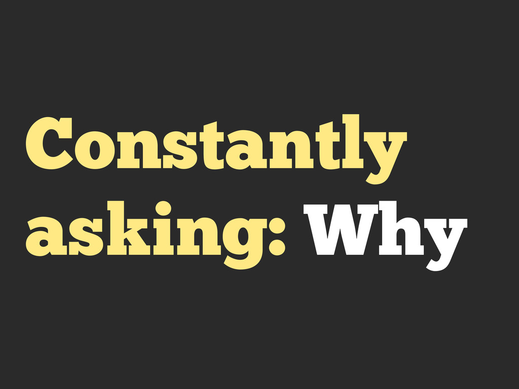 Constantly asking: Why