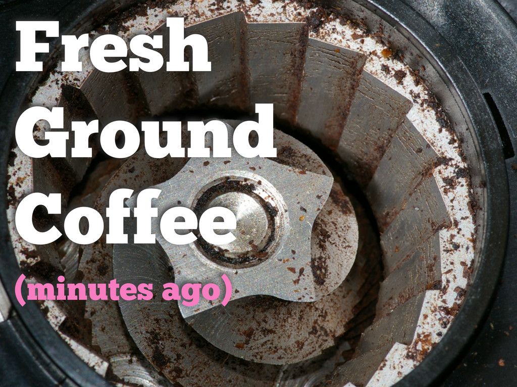 Fresh Ground Coffee (minutes ago)