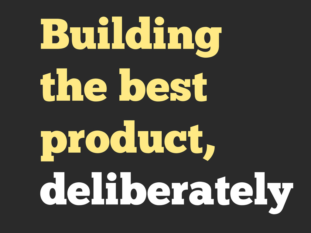 Building the best product, deliberately