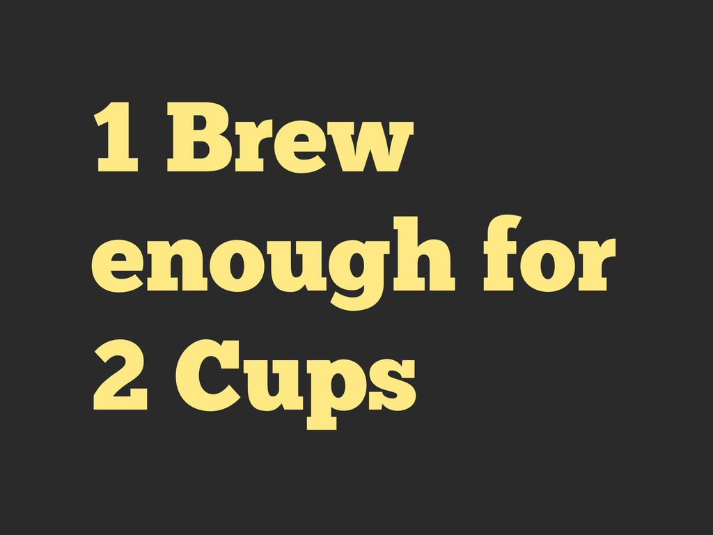1 Brew enough for 2 Cups