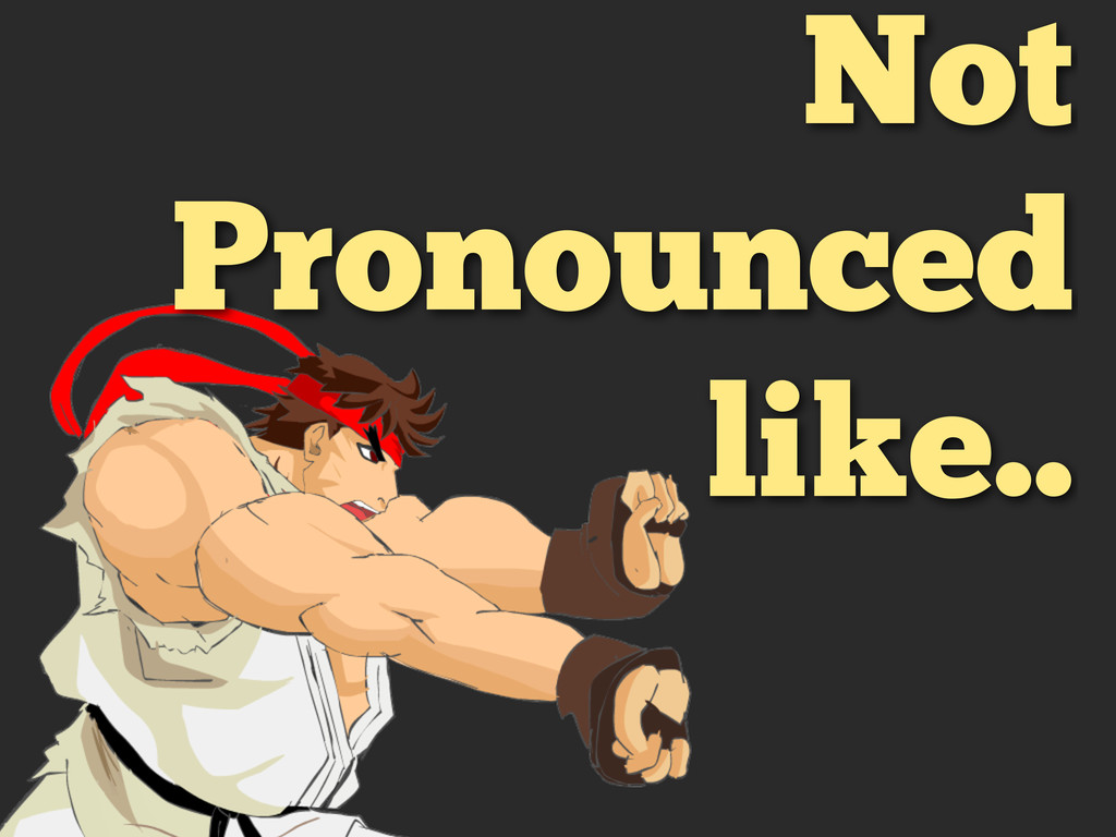 Not Pronounced like..