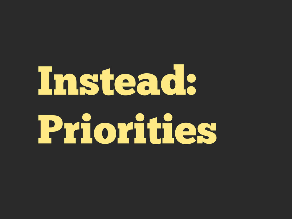 Instead: Priorities