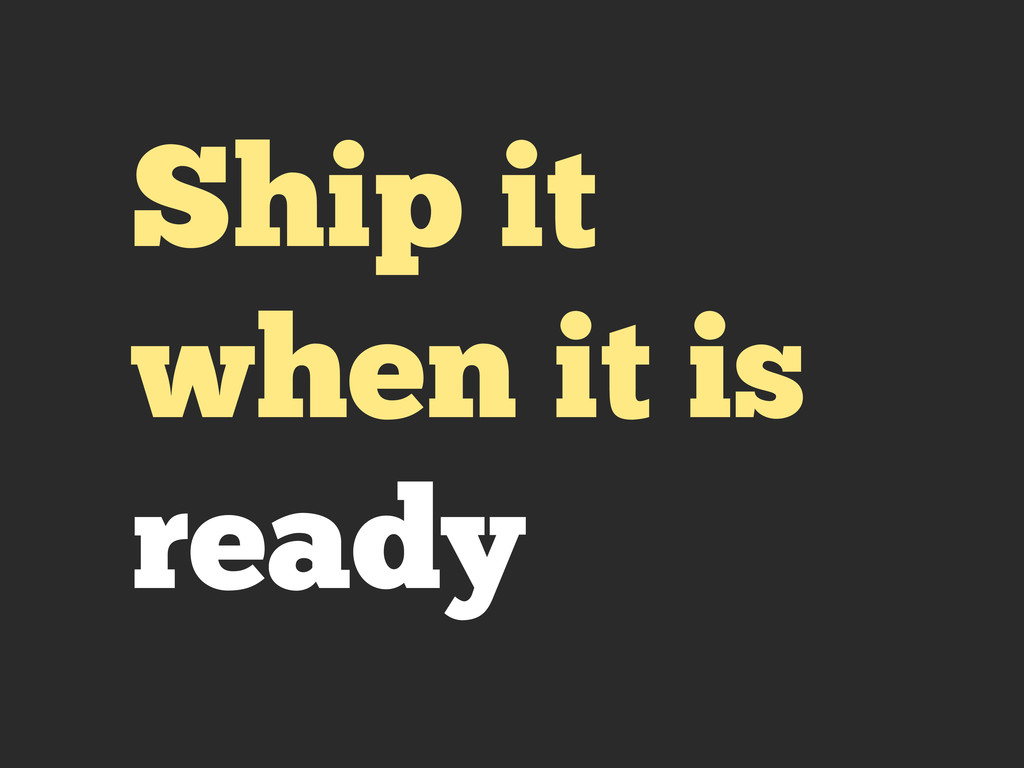 Ship it when it is ready
