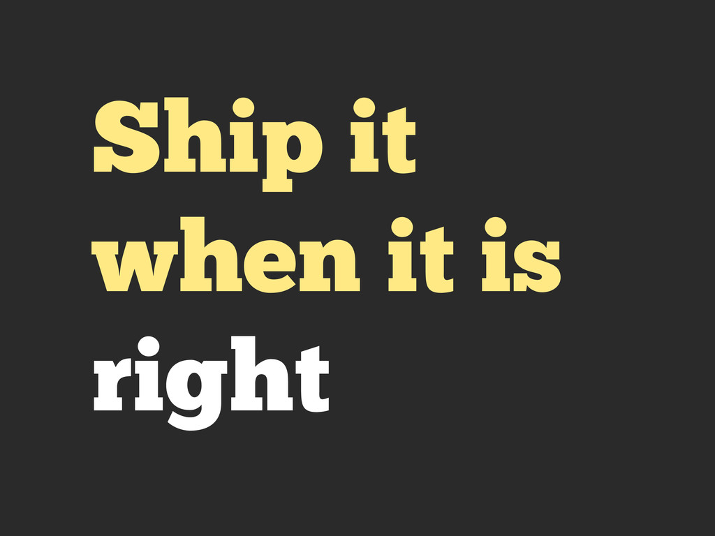 Ship it when it is right