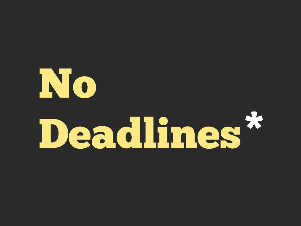 No Deadlines*