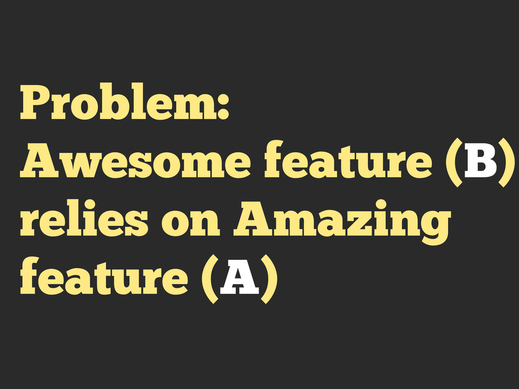 Problem: Awesome feature (B) relies on Amazing ...