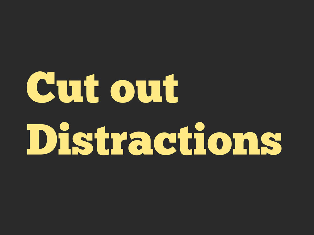 Cut out Distractions