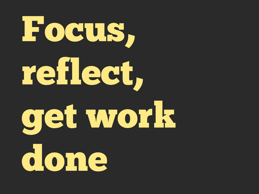 Focus, reflect, get work done