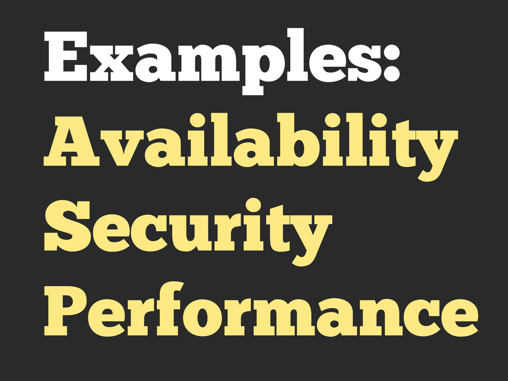 Examples: Availability Security Performance