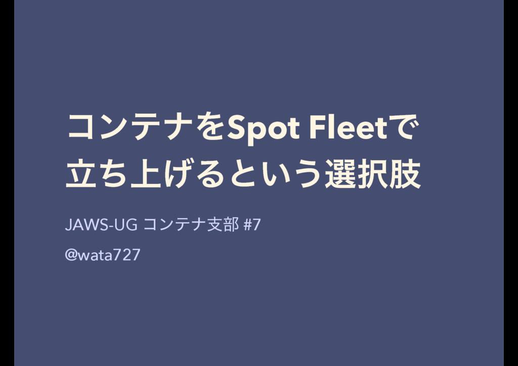 ίϯςφΛSpot FleetͰ ্ཱͪ͛Δͱ͍͏બࢶ JAWS-UG ίϯςφࢧ෦ #7 ...