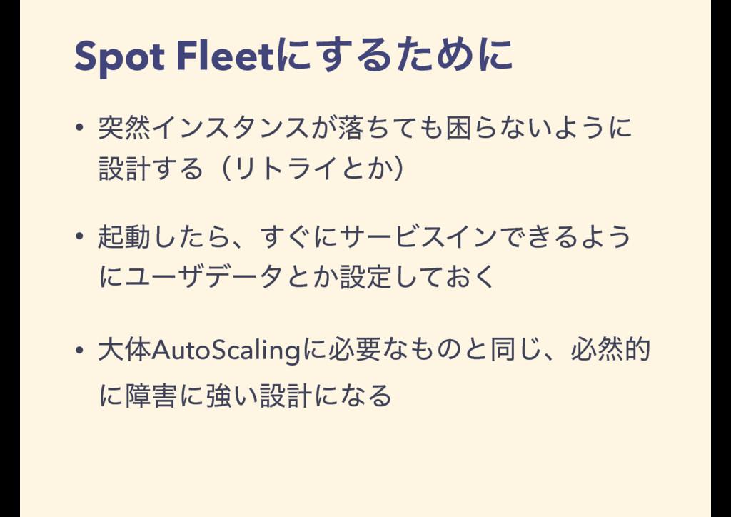 Spot Fleetʹ͢ΔͨΊʹ • ಥવΠϯελϯε͕མͪͯࠔΒͳ͍Α͏ʹ ઃܭ͢ΔʢϦτ...