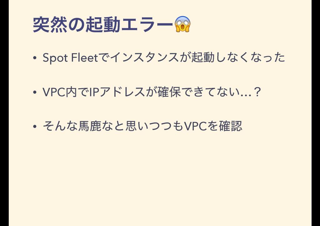 ಥવͷىಈΤϥʔ • Spot FleetͰΠϯελϯε͕ىಈ͠ͳ͘ͳͬͨ • VPCͰIP...