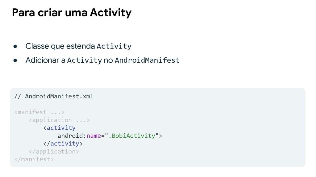 Para criar uma Activity ● Classe que estenda Ac...