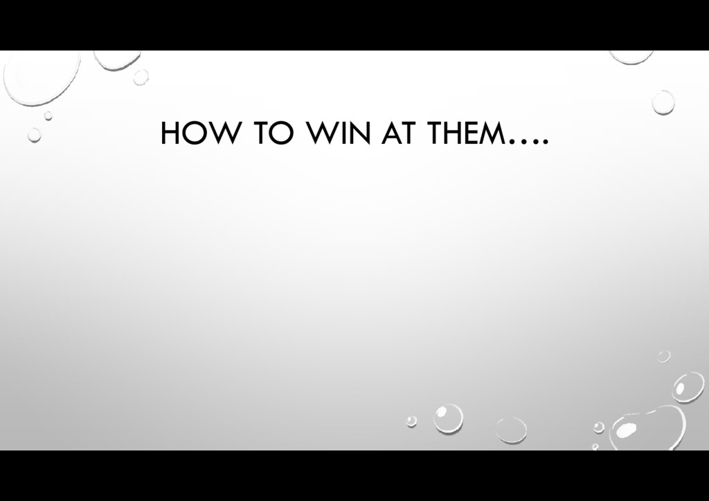 HOW TO WIN AT THEM….