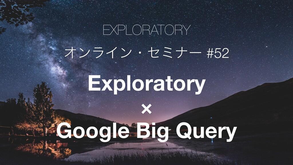 EXPLORATORY ΦϯϥΠϯɾηϛφʔ #52 Exploratory × Google...