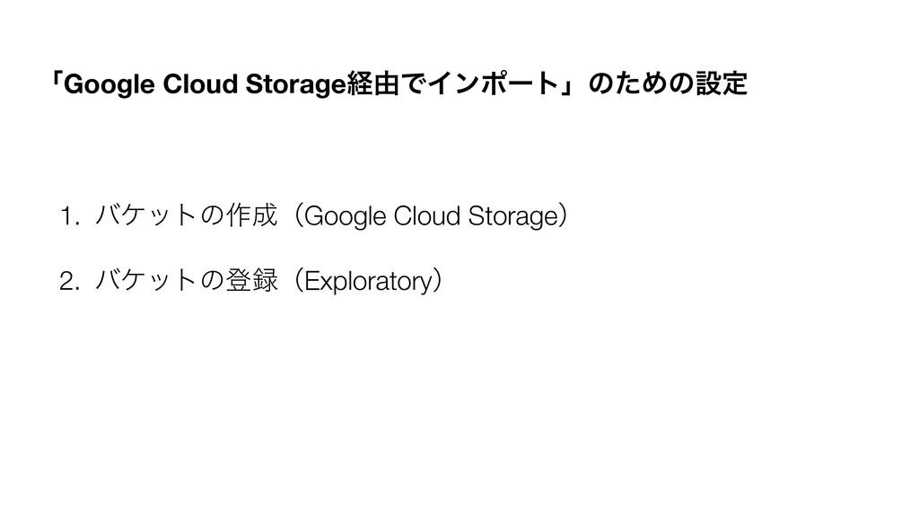 ʮGoogle Cloud Storageܦ༝ͰΠϯϙʔτʯͷͨΊͷઃఆ 1. όέοτͷ࡞...