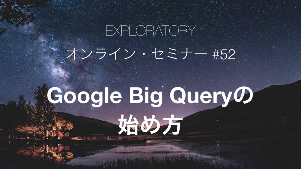EXPLORATORY ΦϯϥΠϯɾηϛφʔ #52 Google Big Queryͷ Ίํ