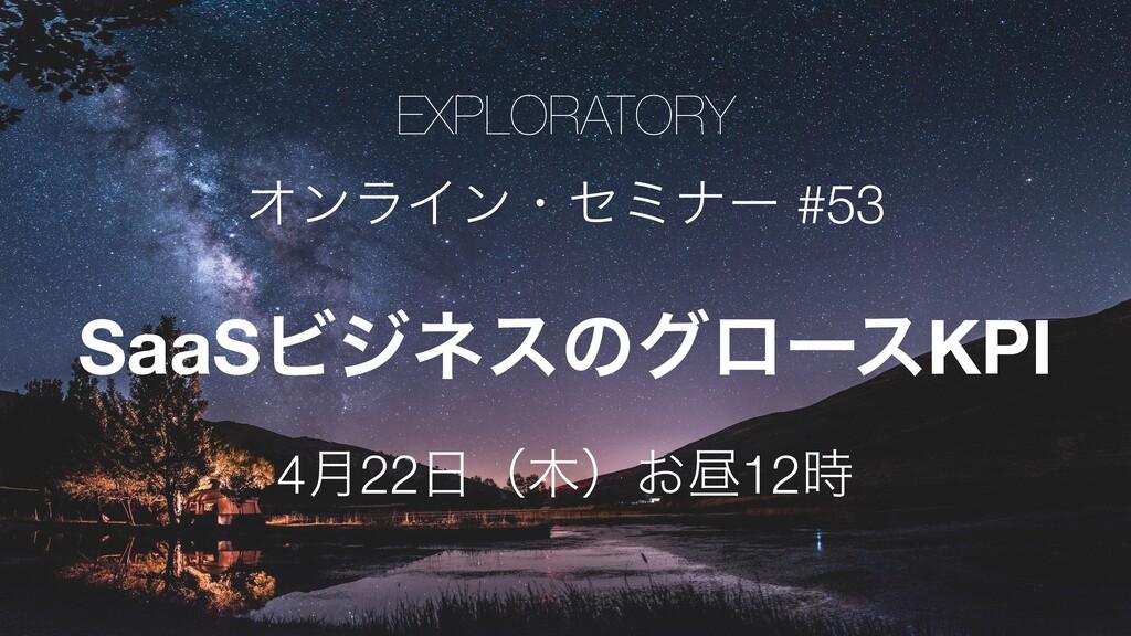 EXPLORATORY ΦϯϥΠϯɾηϛφʔ #53 SaaSϏδωεͷάϩʔεKPI 4݄2...