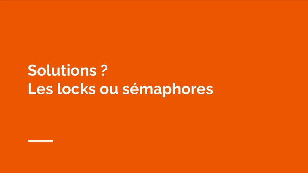 Solutions ? Les locks ou sémaphores