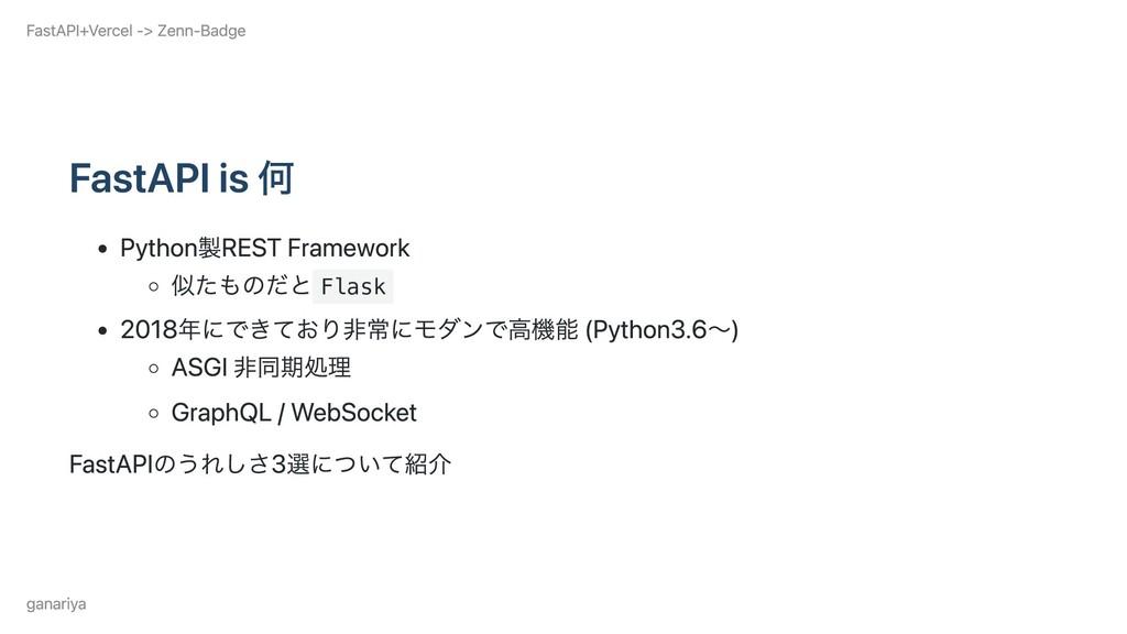 FastAPI is 何 Python製REST Framework 似たものだと Flask...