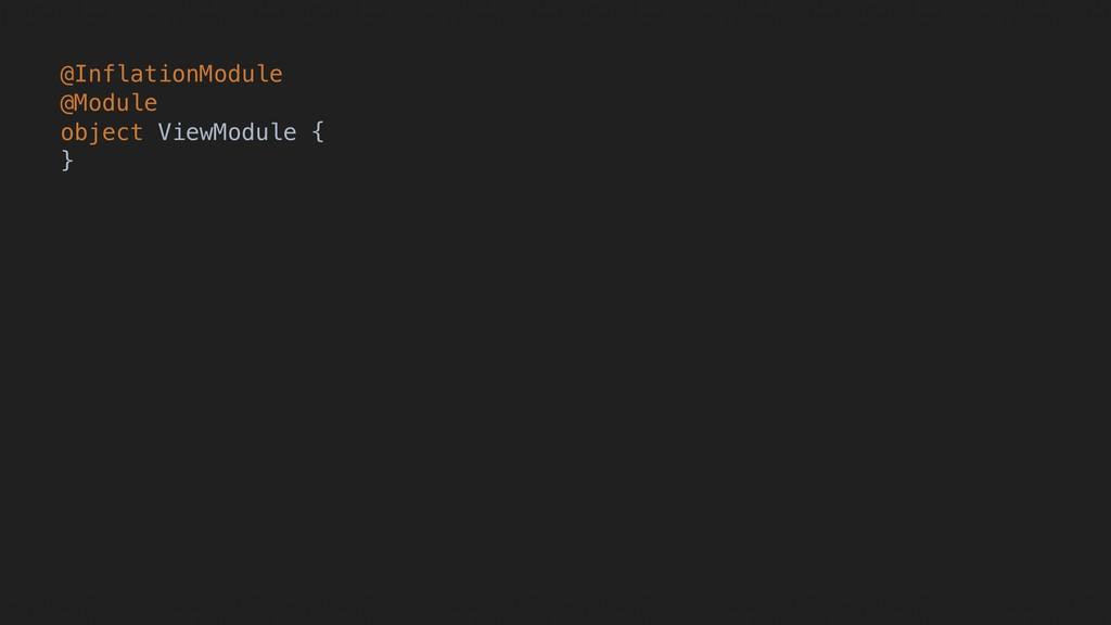 @InflationModule @Module object ViewModule { }H