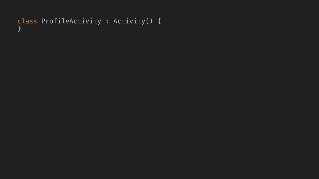 class ProfileActivity : Activity() { }A