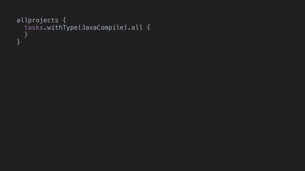 allprojects { tasks.withType(JavaCompile).all {...