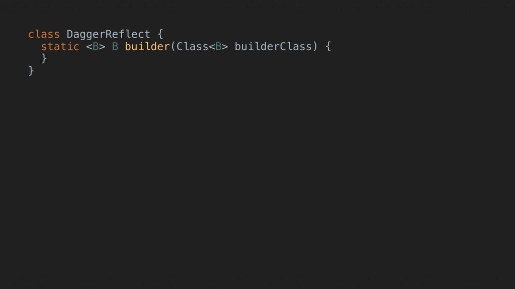 class DaggerReflect { static <B> B builder(Clas...