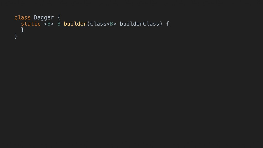 class Dagger { static <B> B builder(Class<B> bu...