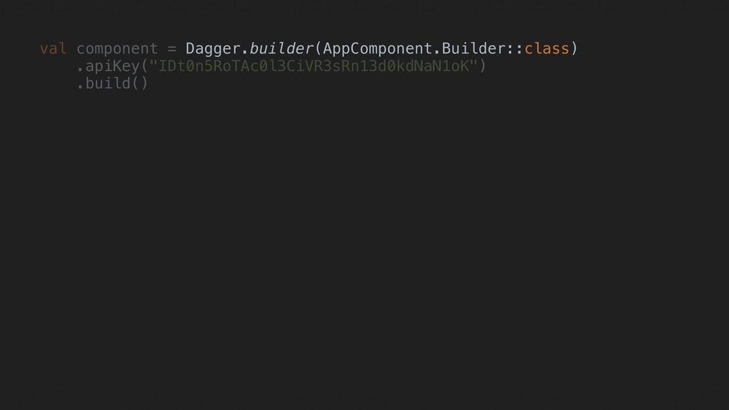 val component = Dagger.builder(AppComponent.Bui...